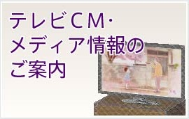 TVCM・メディア情報のご案内