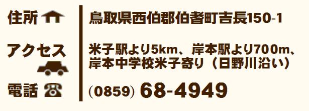 住所:鳥取県西伯郡伯耆町吉長150-1 アクセス:米子駅より5km、岸本駅より700m、岸本中学校米子寄り(日野川沿) 電話:0859-68-4949