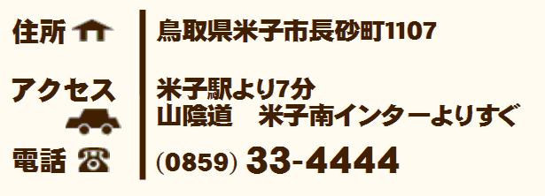 住所:鳥取県米子市長砂町1107 アクセス:米子駅より7分 山陰道 米子南インターよりすぐ 電話:0859-33-4444