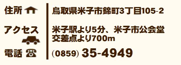 住所:鳥取県米子市錦町3丁目105-2 アクセス:米子駅より5分、米子市公会堂 交差点より700メートル 電話:0859-35-4949