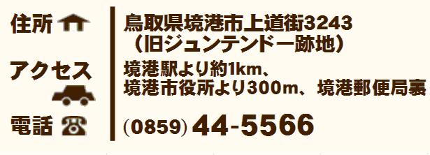 住所:鳥取県米子市境港市上道町3243(旧ジュンテンドー跡地) アクセス:境港駅より約1km、境港市役所より300m、境港郵便局裏 電話:0859-44-5566